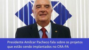 Presidente Amílcar Pacheco fala sobre os projetos que estão sendo implantados no CRA-PA.